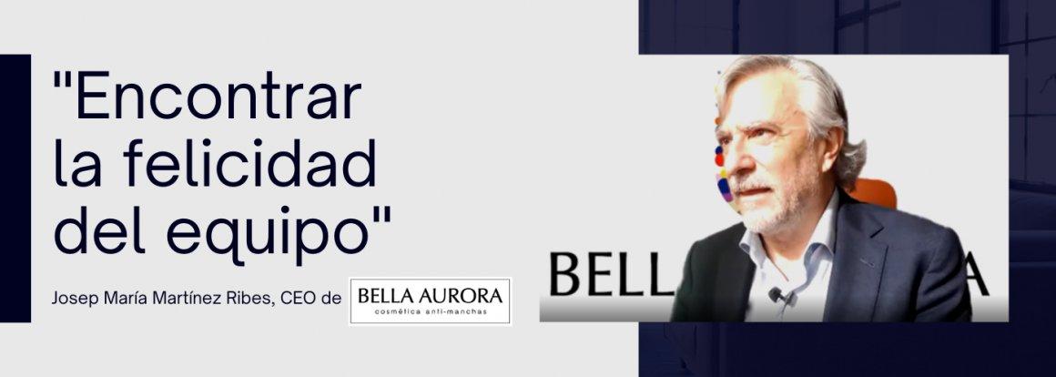 Uno de nuestros principales objetivos como directivos es ayudar a encontrar la felicidad de nuestro equipo - Josep María Martínez Ribes, CEO de Bella Aurora